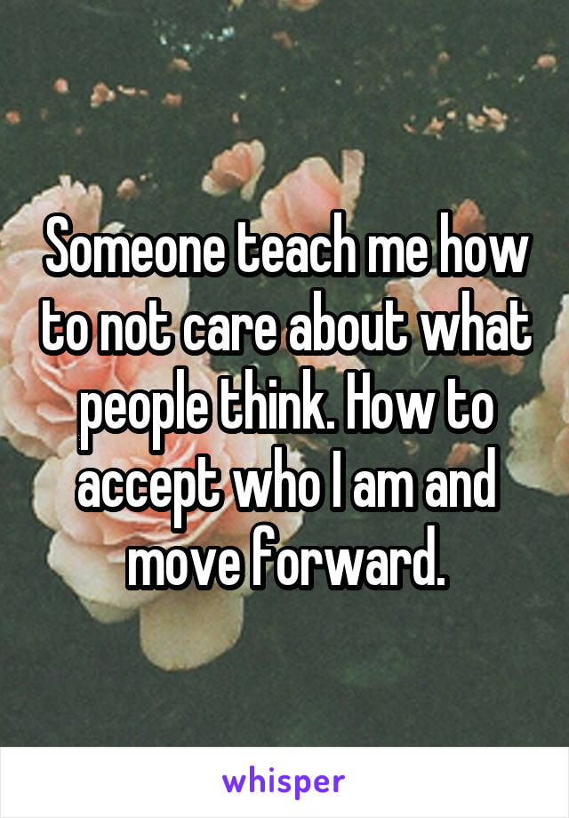 Someone teach me how to not care about what people think. How to accept who I am and move forward.