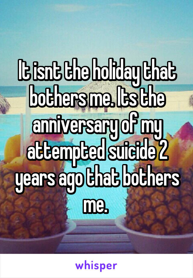 It isnt the holiday that bothers me. Its the anniversary of my attempted suicide 2 years ago that bothers me.
