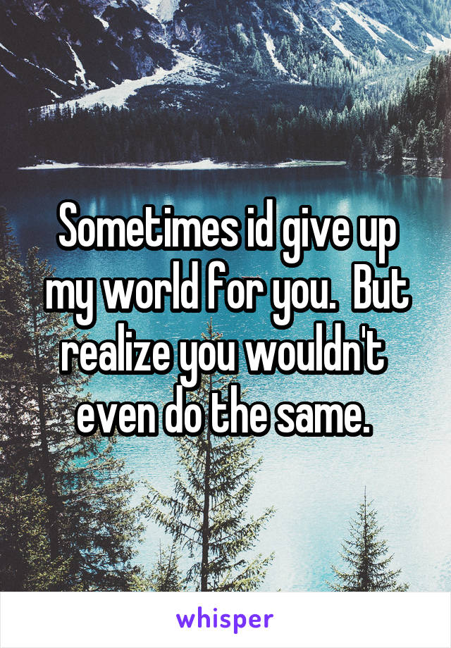 Sometimes id give up my world for you.  But realize you wouldn't  even do the same.