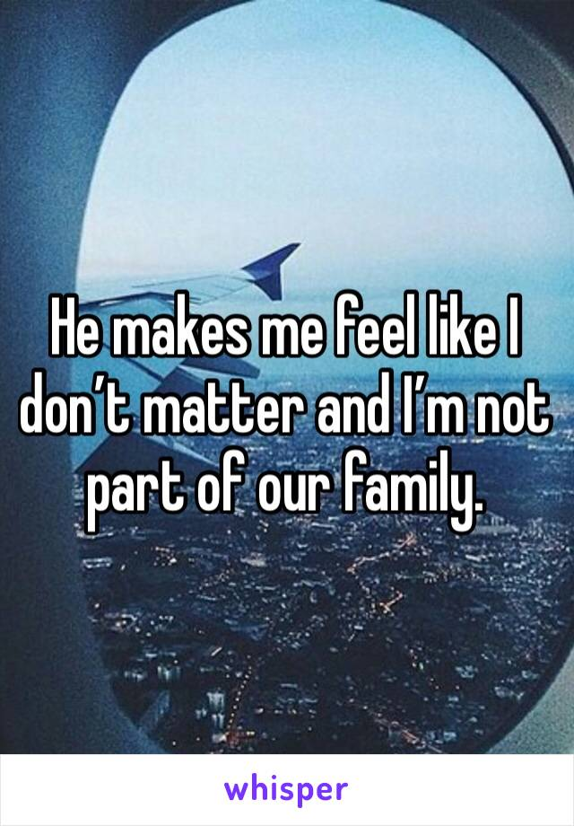 He makes me feel like I don't matter and I'm not part of our family.