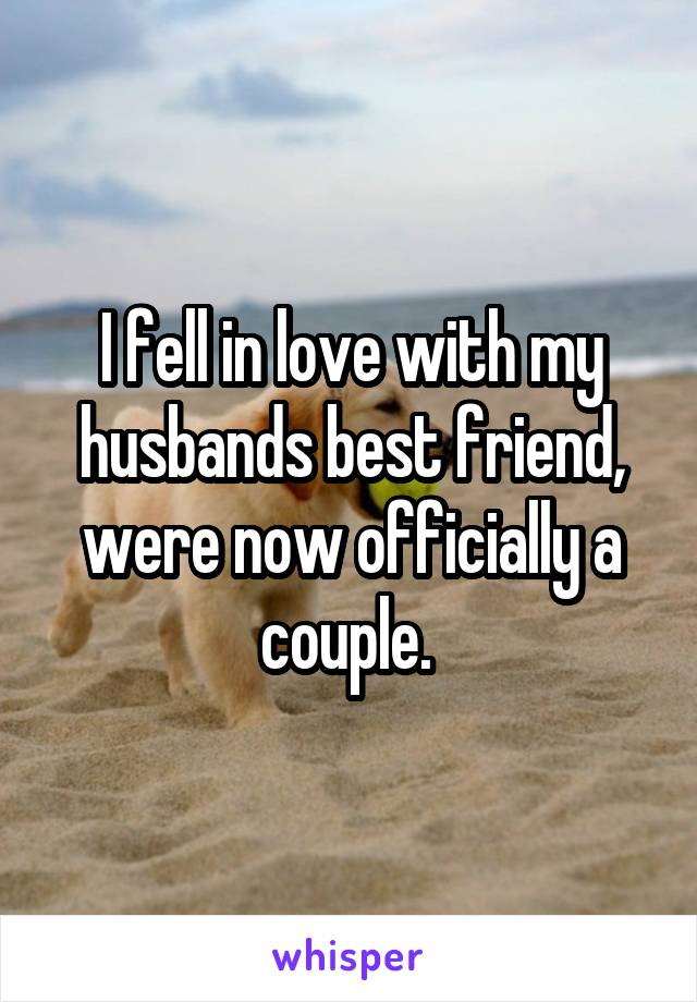 I fell in love with my husbands best friend, were now officially a couple.