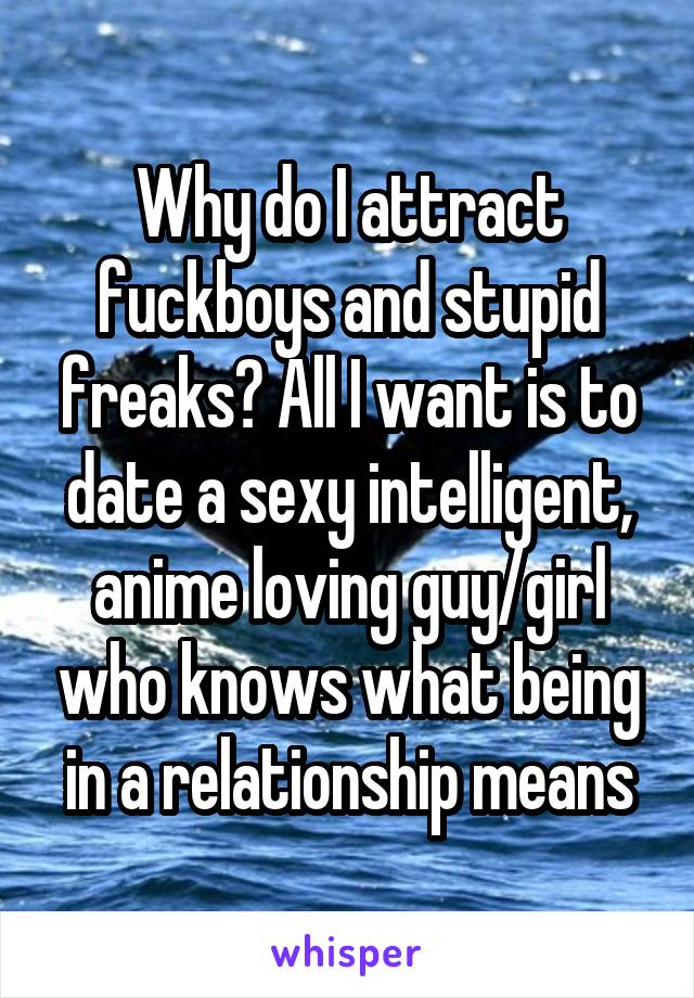 Why do I attract fuckboys and stupid freaks? All I want is to date a sexy intelligent, anime loving guy/girl who knows what being in a relationship means