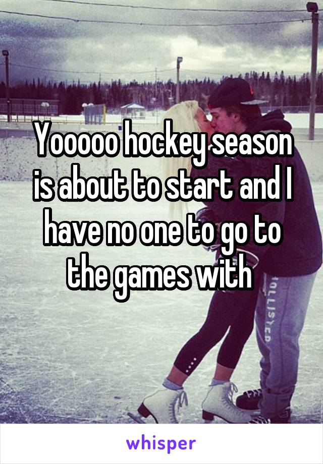 Yooooo hockey season is about to start and I have no one to go to the games with