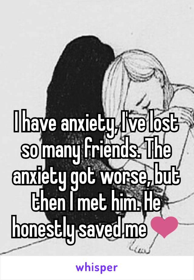 I have anxiety, I've lost so many friends. The anxiety got worse, but then I met him. He honestly saved me❤️