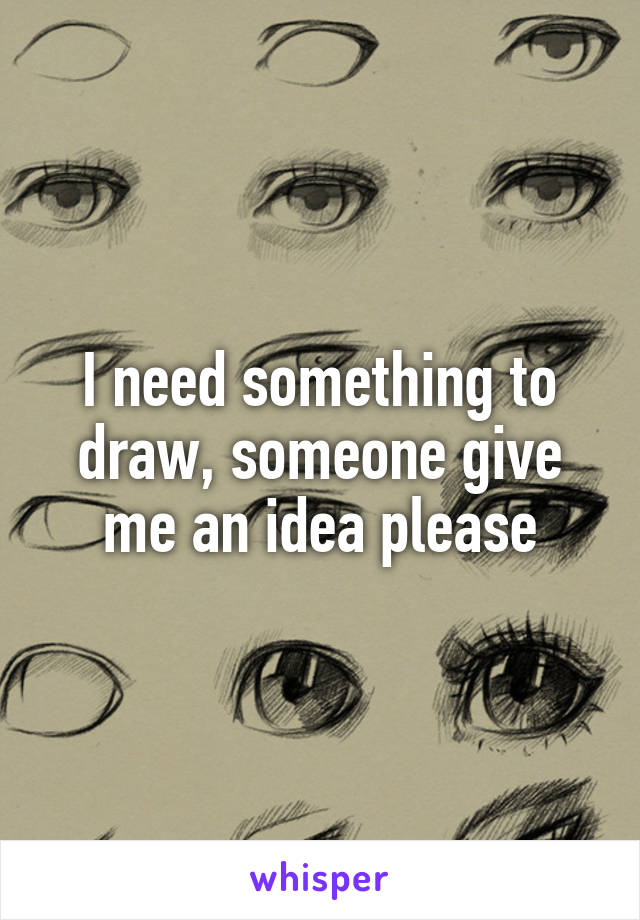 I need something to draw, someone give me an idea please