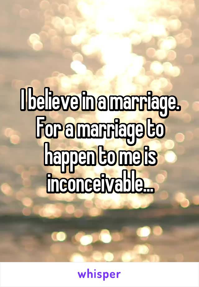 I believe in a marriage. For a marriage to happen to me is inconceivable...