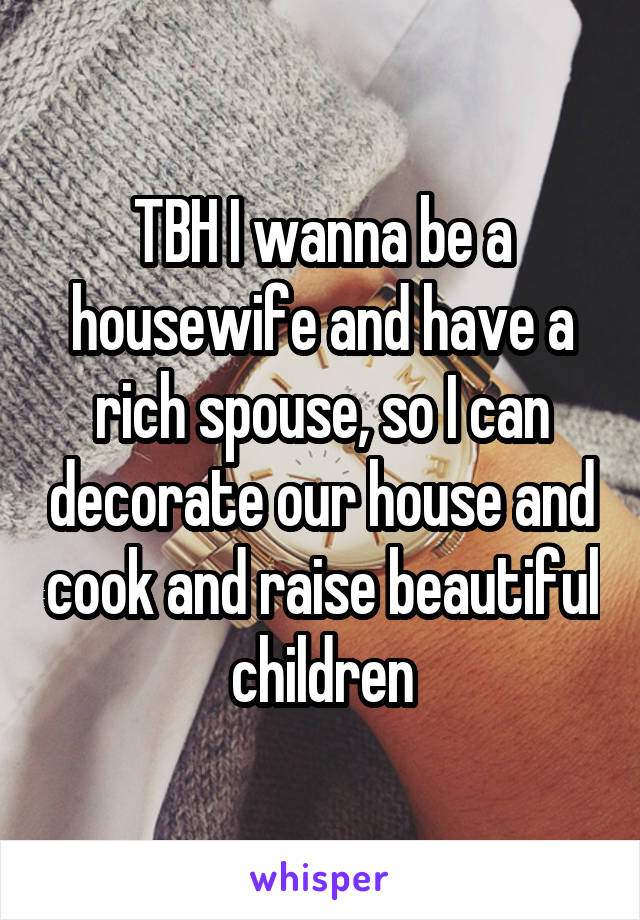 TBH I wanna be a housewife and have a rich spouse, so I can decorate our house and cook and raise beautiful children