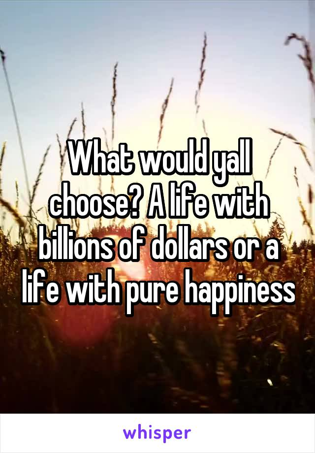 What would yall choose? A life with billions of dollars or a life with pure happiness