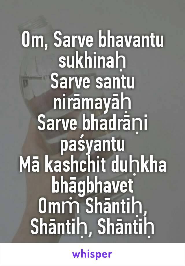 Om, Sarve bhavantu sukhinaḥ Sarve santu nirāmayāḥ Sarve bhadrāṇi paśyantu Mā kashchit duḥkha bhāgbhavet Omṁ Shāntiḥ, Shāntiḥ, Shāntiḥ