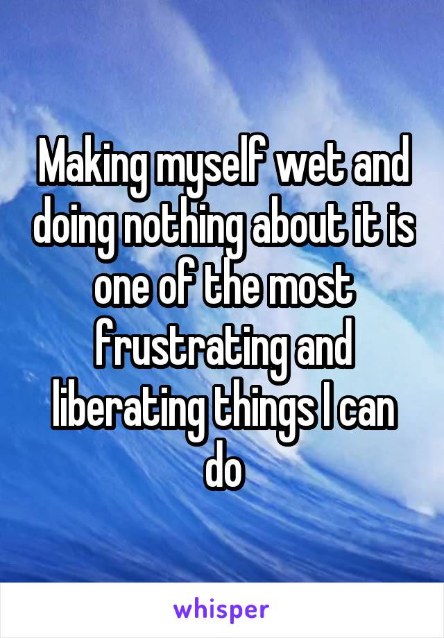 Making myself wet and doing nothing about it is one of the most frustrating and liberating things I can do