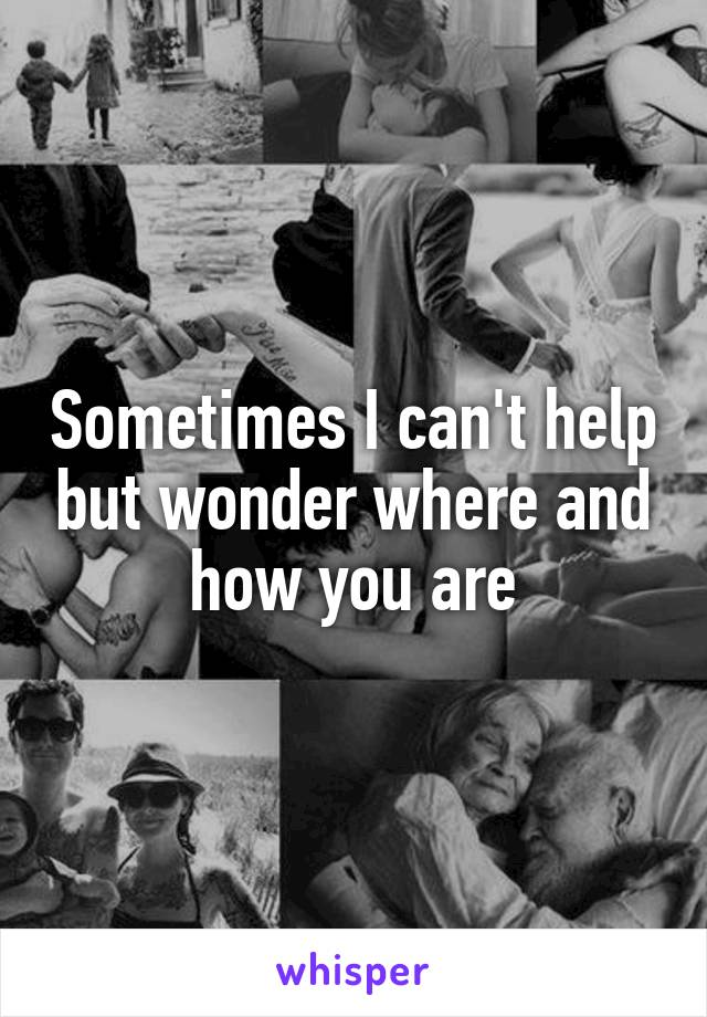 Sometimes I can't help but wonder where and how you are