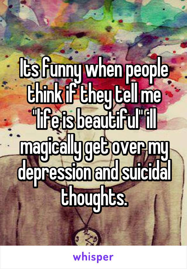 """Its funny when people think if they tell me """"life is beautiful"""" ill magically get over my depression and suicidal thoughts."""