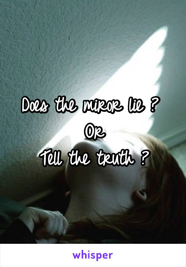 Does the miror lie ?  Or  Tell the truth ?