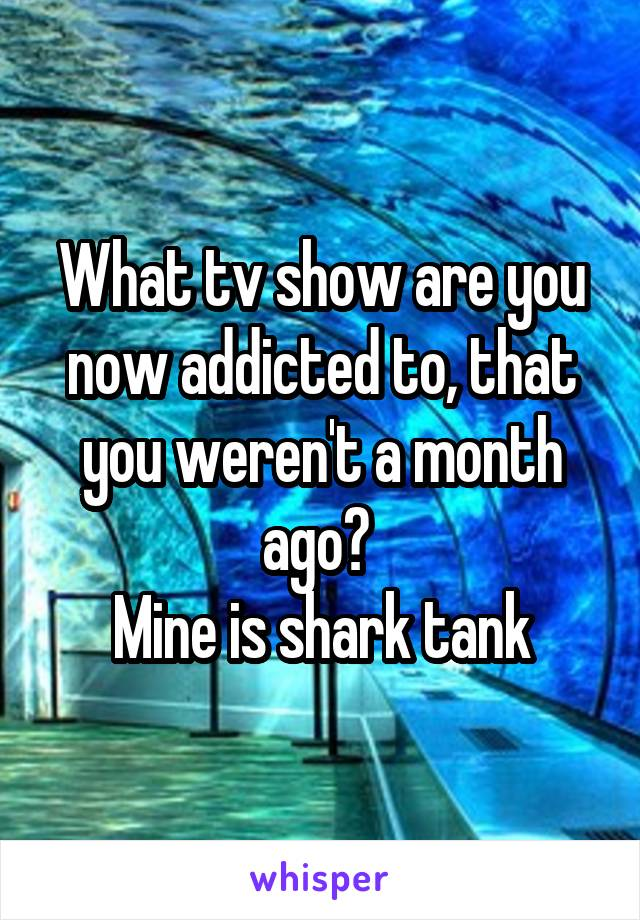 What tv show are you now addicted to, that you weren't a month ago?  Mine is shark tank