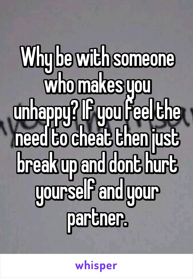 Why be with someone who makes you unhappy? If you feel the need to cheat then just break up and dont hurt yourself and your partner.