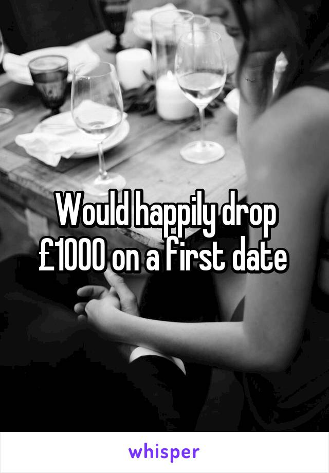 Would happily drop £1000 on a first date