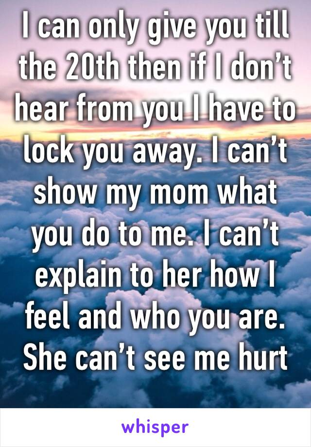 I can only give you till the 20th then if I don't hear from you I have to lock you away. I can't show my mom what you do to me. I can't explain to her how I feel and who you are. She can't see me hurt