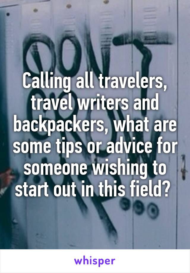 Calling all travelers, travel writers and backpackers, what are some tips or advice for someone wishing to start out in this field?