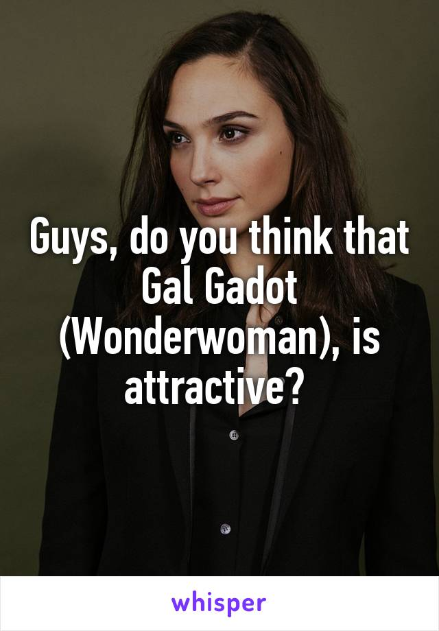 Guys, do you think that Gal Gadot (Wonderwoman), is attractive?