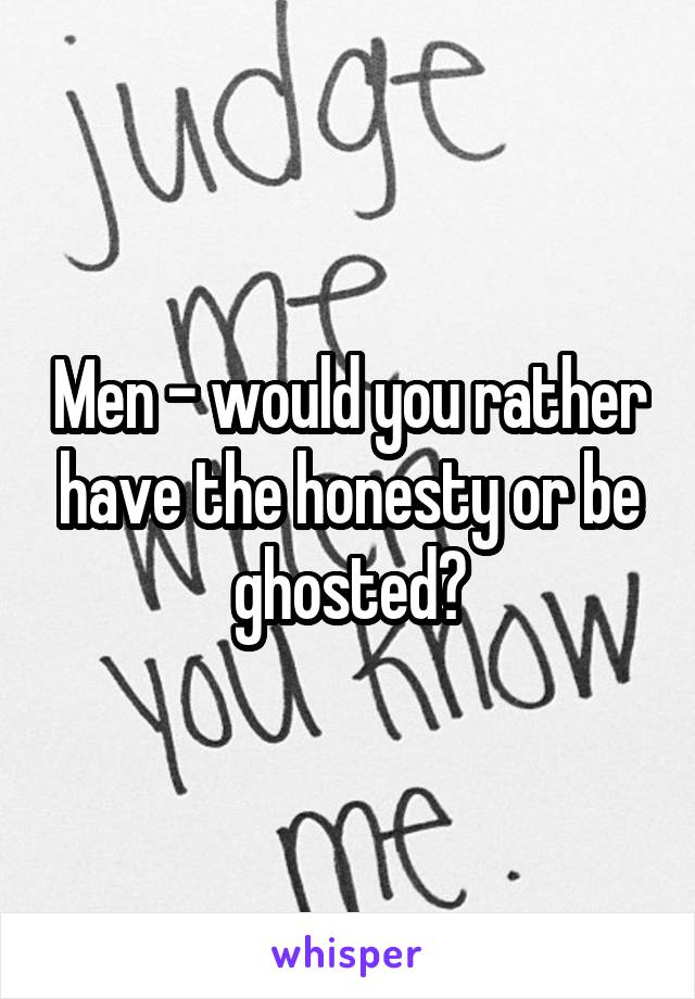 Men - would you rather have the honesty or be ghosted?