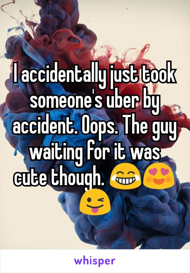 I accidentally just took someone's uber by accident. Oops. The guy waiting for it was cute though. 😂😍😜