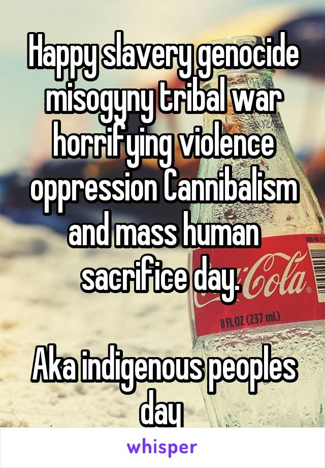 Happy slavery genocide misogyny tribal war horrifying violence oppression Cannibalism and mass human sacrifice day.   Aka indigenous peoples day