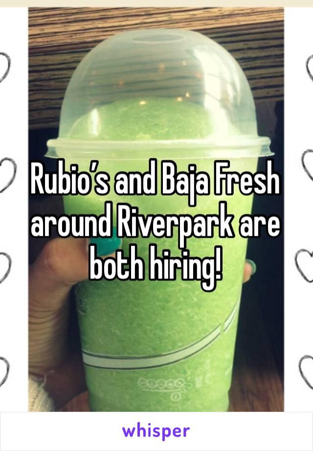 Rubio's and Baja Fresh around Riverpark are both hiring!