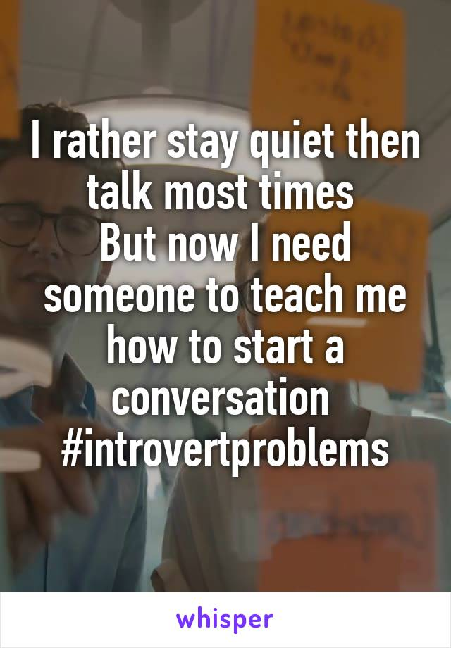 I rather stay quiet then talk most times  But now I need someone to teach me how to start a conversation  #introvertproblems