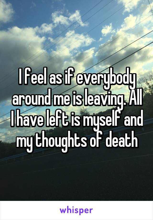 I feel as if everybody around me is leaving. All I have left is myself and my thoughts of death