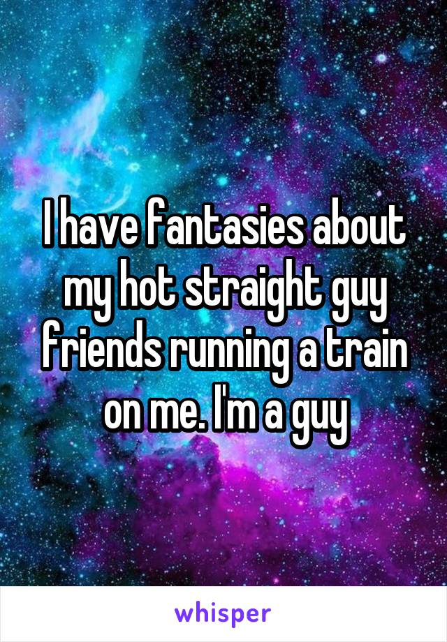 I have fantasies about my hot straight guy friends running a train on me. I'm a guy