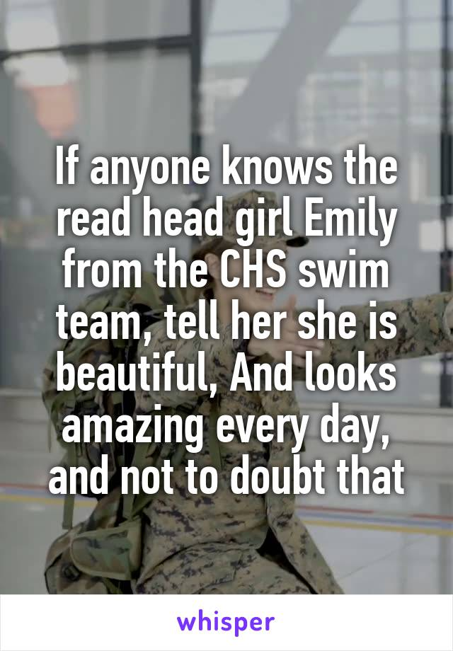 If anyone knows the read head girl Emily from the CHS swim team, tell her she is beautiful, And looks amazing every day, and not to doubt that