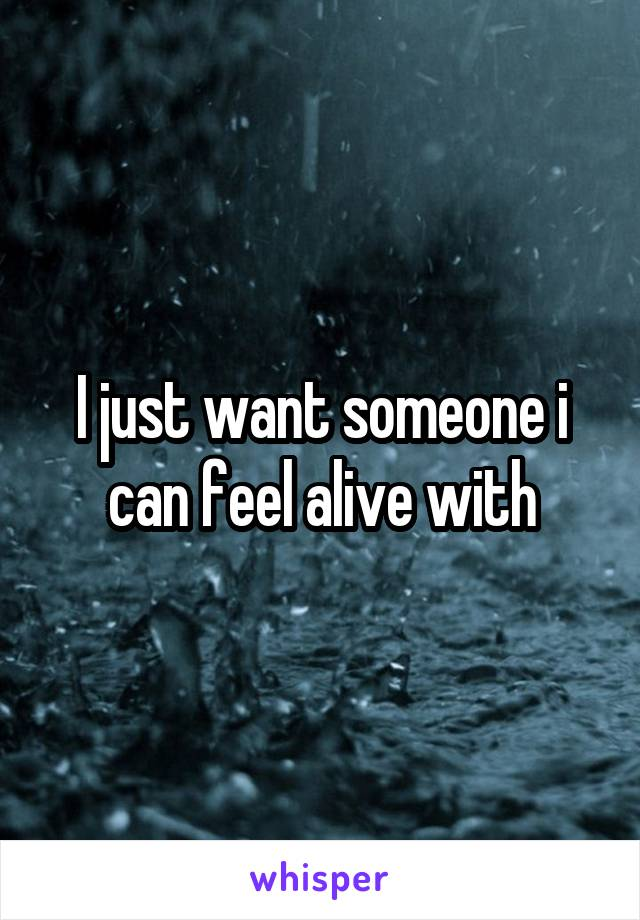I just want someone i can feel alive with