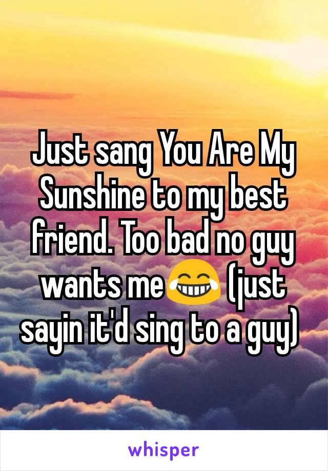 Just sang You Are My Sunshine to my best friend. Too bad no guy wants me😂 (just sayin it'd sing to a guy)