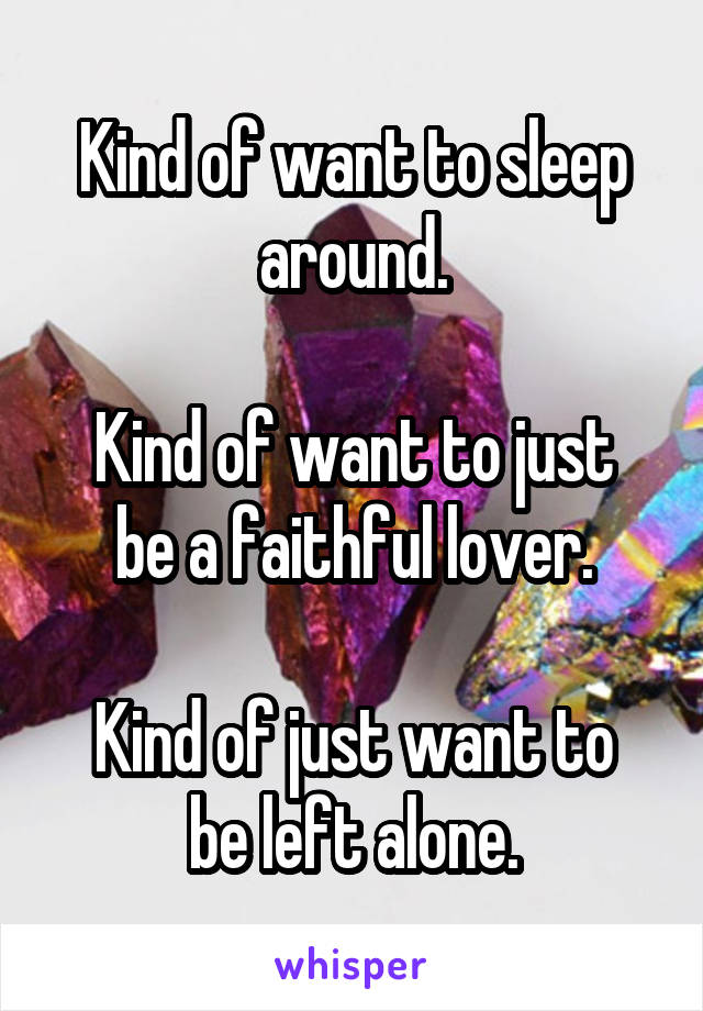 Kind of want to sleep around.  Kind of want to just be a faithful lover.  Kind of just want to be left alone.