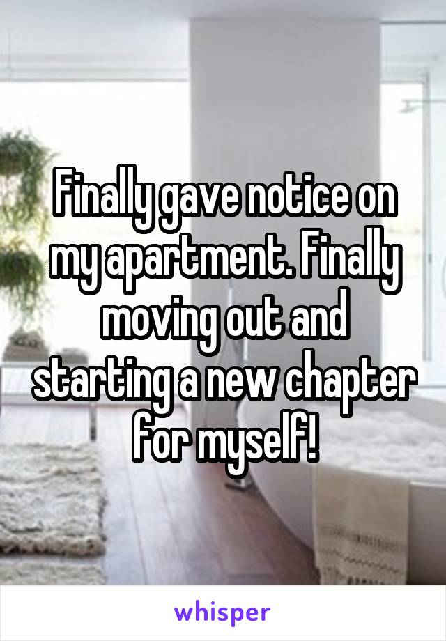 Finally gave notice on my apartment. Finally moving out and starting a new chapter for myself!