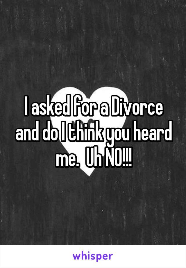 I asked for a Divorce and do I think you heard me.  Uh NO!!!