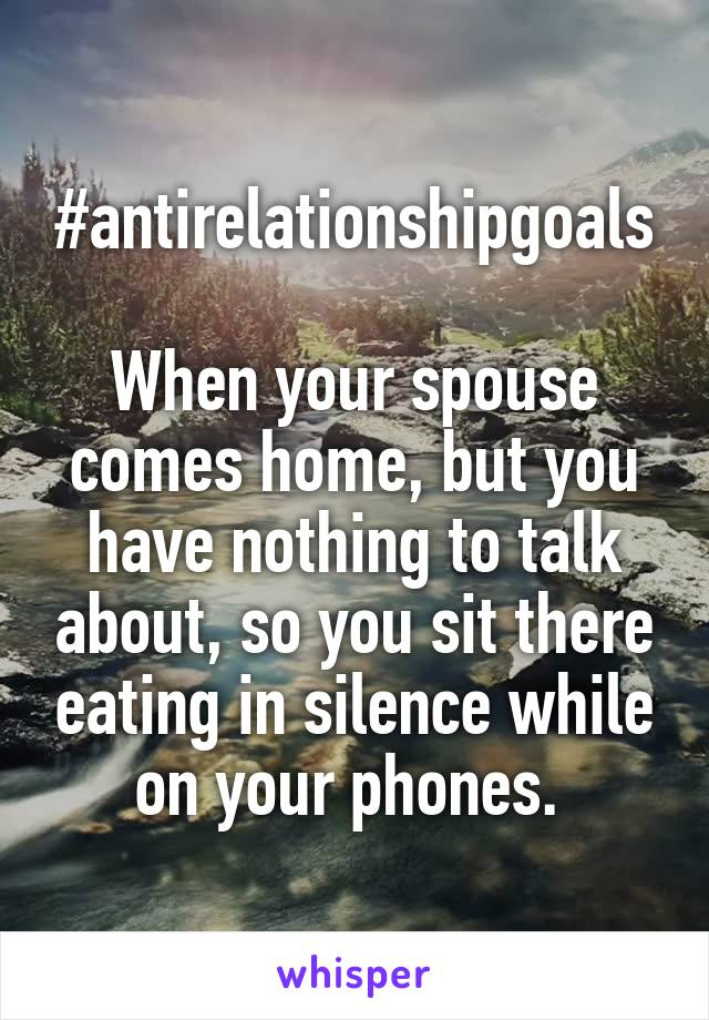 #antirelationshipgoals  When your spouse comes home, but you have nothing to talk about, so you sit there eating in silence while on your phones.
