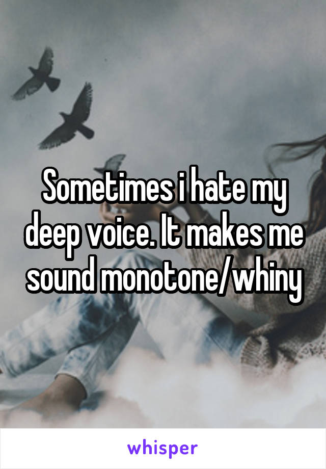Sometimes i hate my deep voice. It makes me sound monotone/whiny