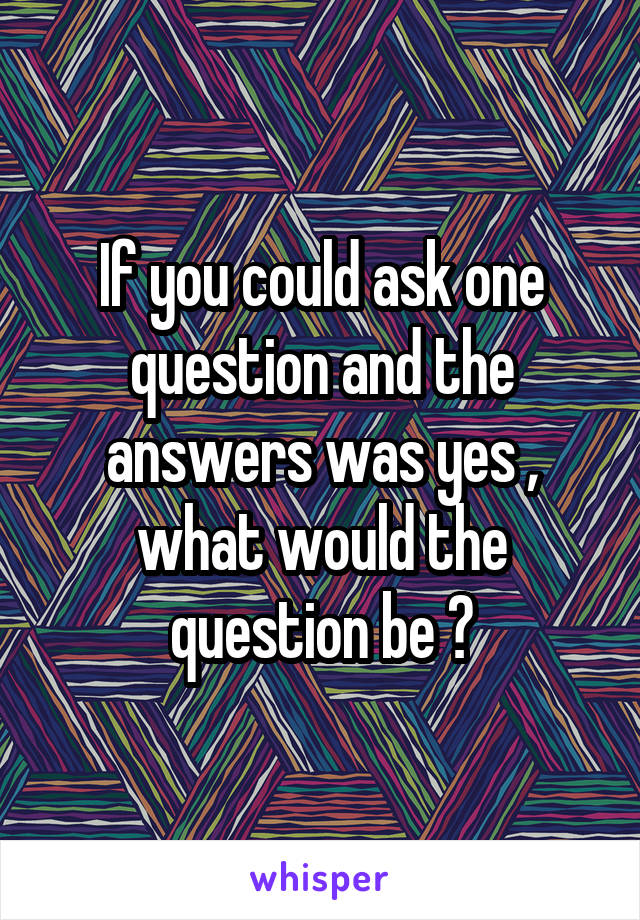 If you could ask one question and the answers was yes , what would the question be ?