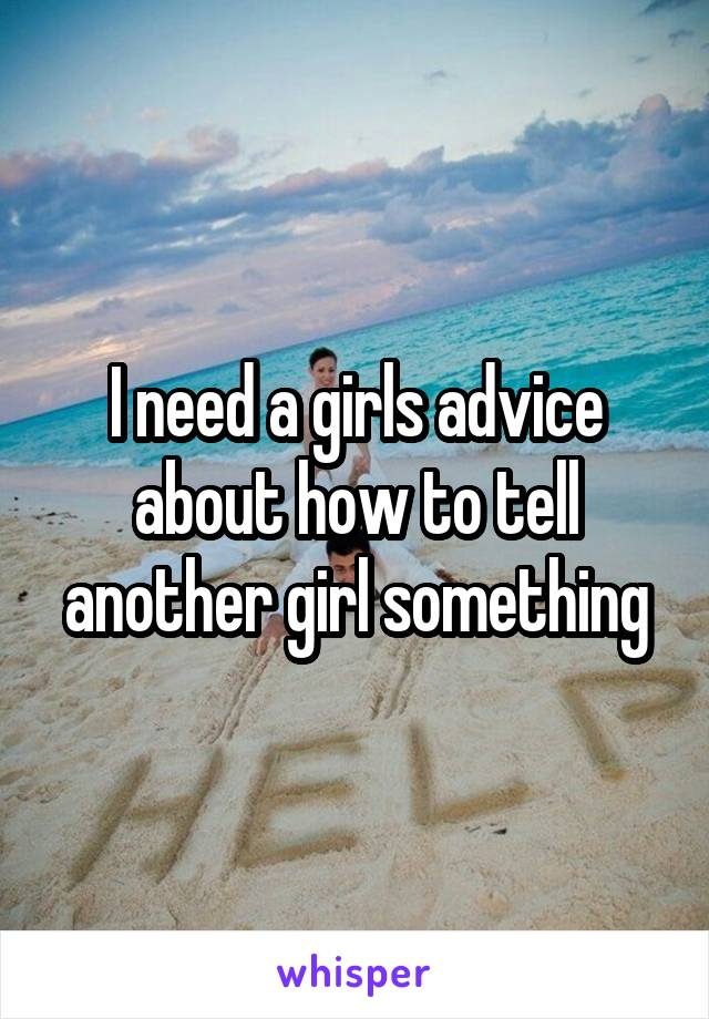 I need a girls advice about how to tell another girl something