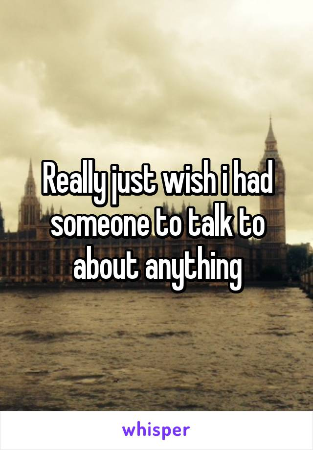 Really just wish i had someone to talk to about anything
