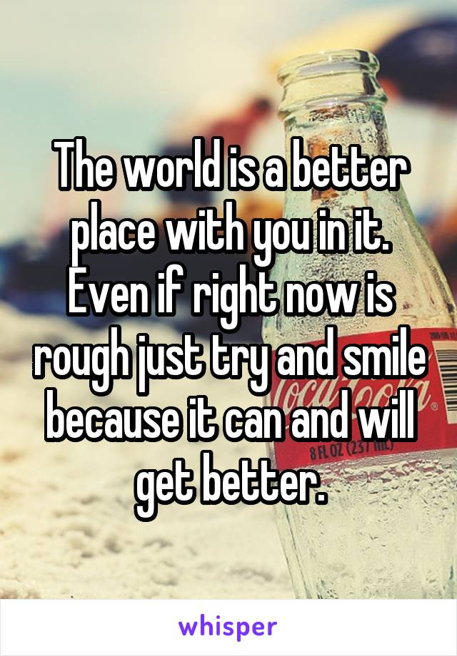The world is a better place with you in it. Even if right now is rough just try and smile because it can and will get better.