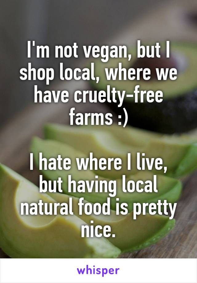 I'm not vegan, but I shop local, where we have cruelty-free farms :)  I hate where I live, but having local natural food is pretty nice.