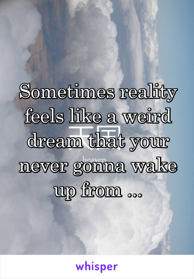 Sometimes reality feels like a weird dream that your never gonna wake up from ...