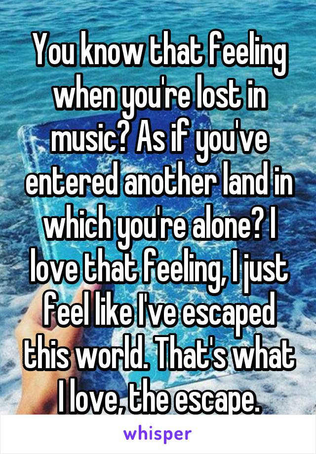 You know that feeling when you're lost in music? As if you've entered another land in which you're alone? I love that feeling, I just feel like I've escaped this world. That's what I love, the escape.