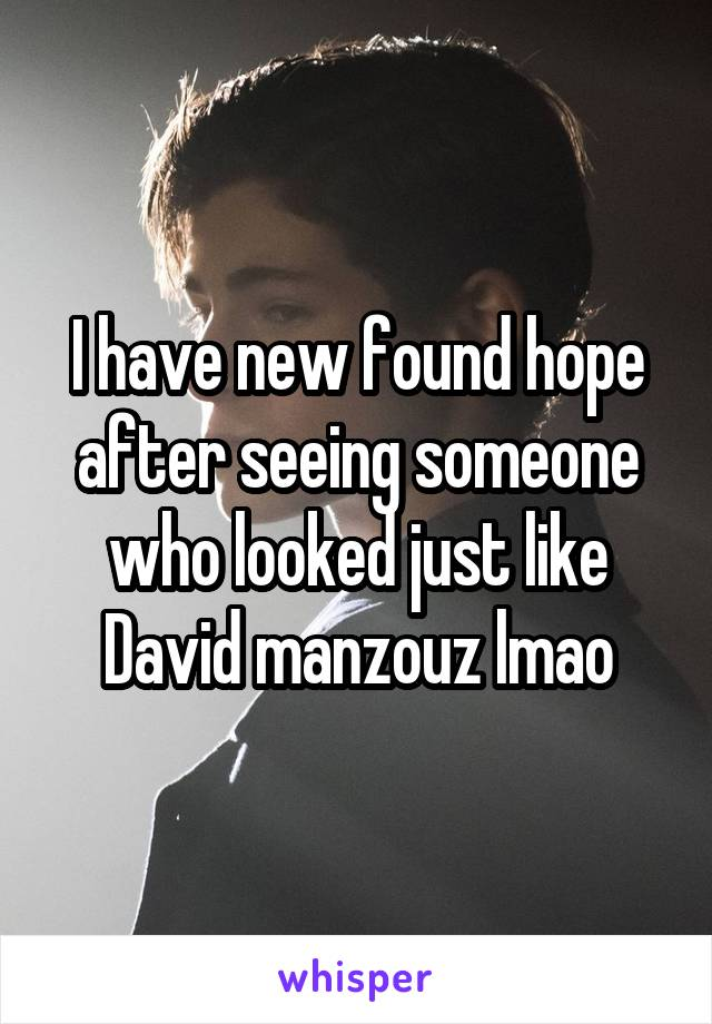 I have new found hope after seeing someone who looked just like David manzouz lmao