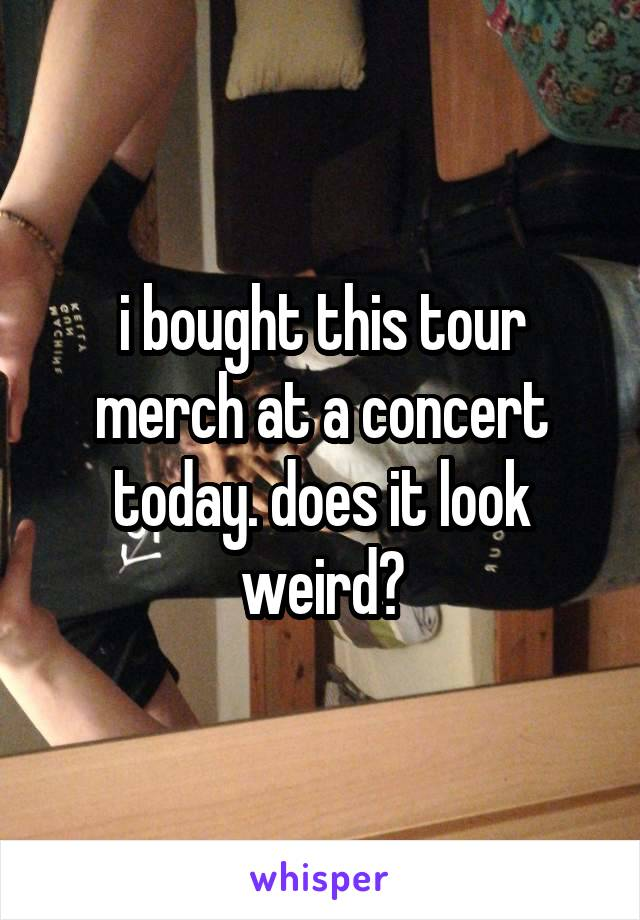 i bought this tour merch at a concert today. does it look weird?