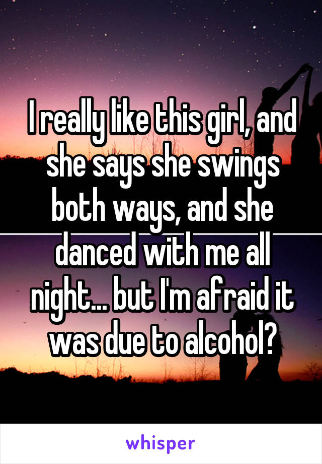 I really like this girl, and she says she swings both ways, and she danced with me all night... but I'm afraid it was due to alcohol?