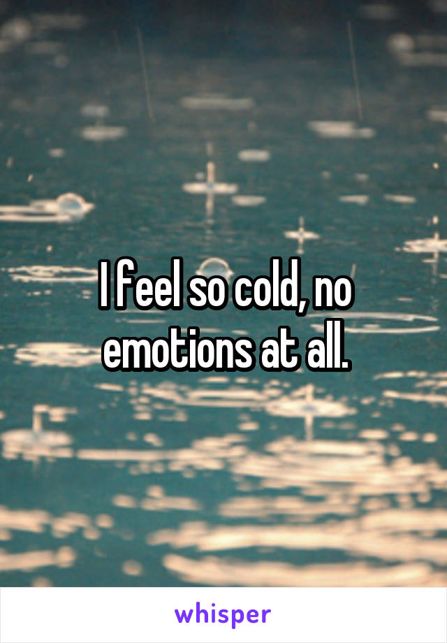 I feel so cold, no emotions at all.