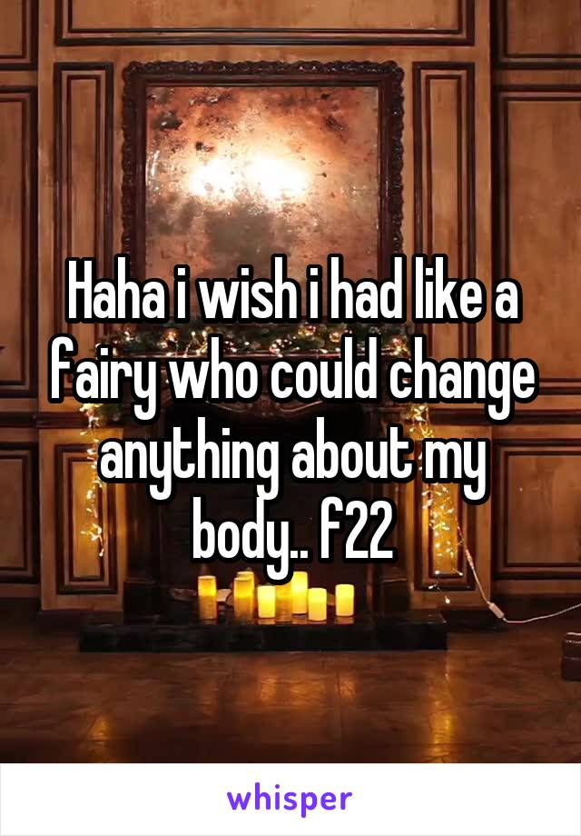 Haha i wish i had like a fairy who could change anything about my body.. f22